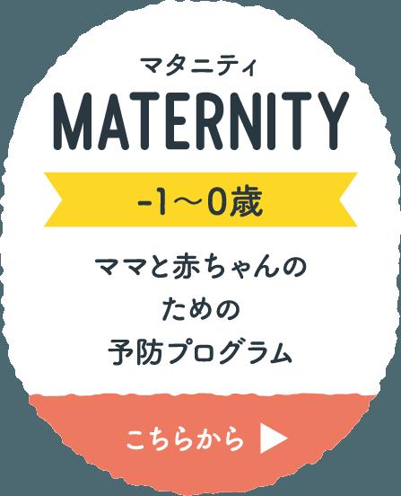 マタニティ MATERNITY -1〜0歳 ママと赤ちゃんのための予防プログラム こちらから