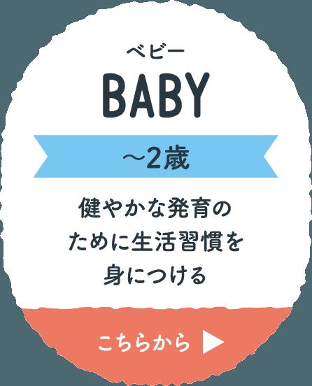 ベビー BABY 〜2歳 健やかな発育のために生活習慣を身につける こちらから