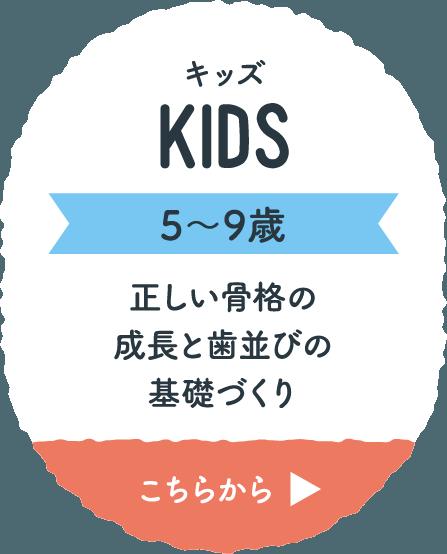 キッズ KIDS 5〜9歳 正しい骨格の成長と歯並びの基礎づくり こちらから