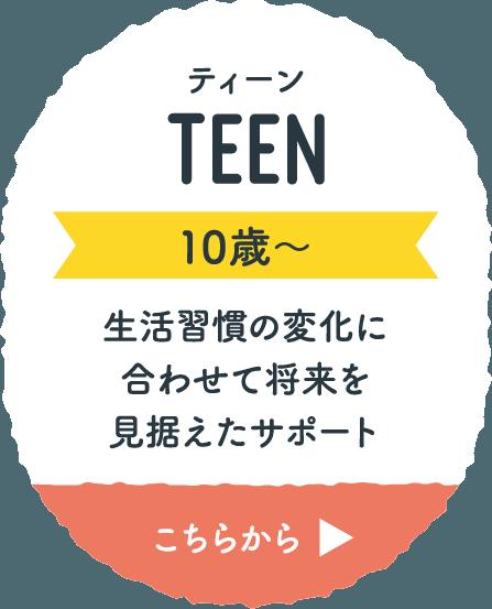 ティーン TEEN 10歳〜 生活習慣の変化に合わせて将来を見据えたサポート こちらから
