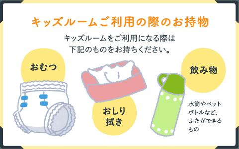 キッズルームご利用の際のお持物 キッズルームをご利用になる際は下記のものをお持ちください。 おむつ おしり拭き 飲み物 水筒やペットボトルなど、ふたができるもの