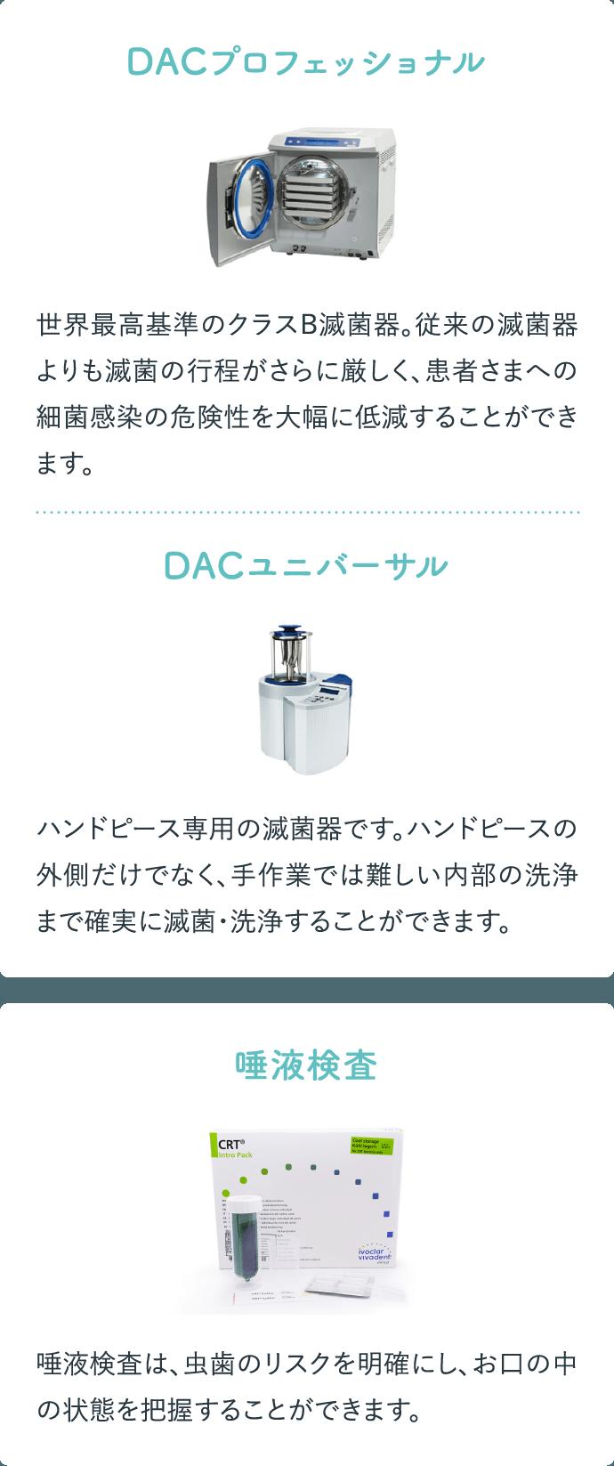 DACプロフェッショナル 世界最高基準のクラスB滅菌器。従来の滅菌器よりも滅菌の行程がさらに厳しく、患者さまへの細菌感染の危険性を大幅に低減することができます。 DACユニバーサル ハンドピース専用の滅菌器です。ハンドピースの外側だけでなく、手作業では難しい内部の洗浄まで確実に滅菌・洗浄することができます。 唾液検査 唾液検査は、虫歯のリスクを明確にし、お口の中の状態を把握することができます。