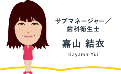チーフ/歯科衛生士 嘉山 結衣 Kayama Yui